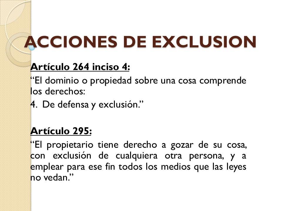 ACCIONES DE EXCLUSION Artículo 264 inciso 4: El dominio o propiedad sobre una cosa comprende los derechos: 4. De defensa y exclusión. Artículo 295: El