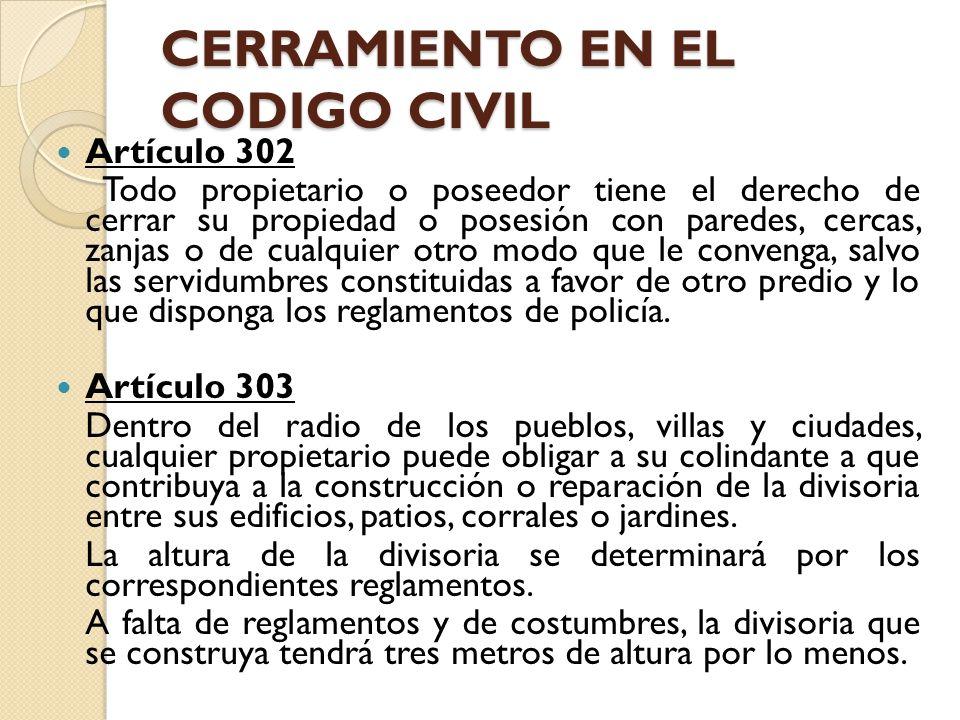 CERRAMIENTO EN EL CODIGO CIVIL Artículo 302 Todo propietario o poseedor tiene el derecho de cerrar su propiedad o posesión con paredes, cercas, zanjas