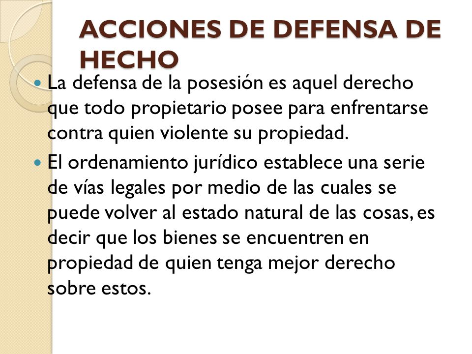 ACCIONES DE DEFENSA DE HECHO La defensa de la posesión es aquel derecho que todo propietario posee para enfrentarse contra quien violente su propiedad