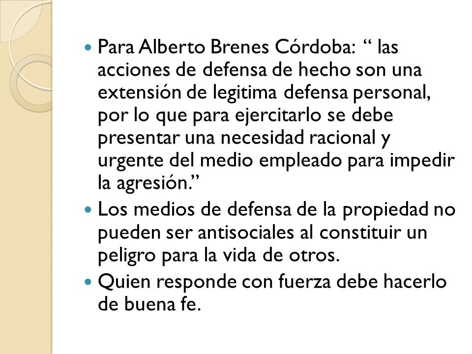 Para Alberto Brenes Córdoba: las acciones de defensa de hecho son una extensión de legitima defensa personal, por lo que para ejercitarlo se debe pres