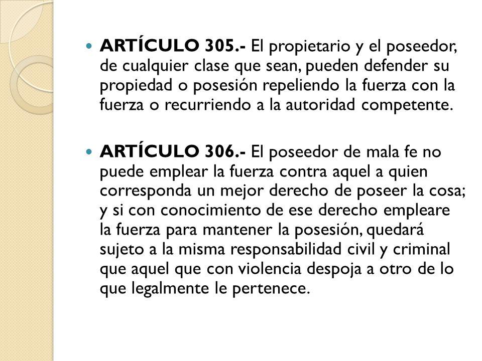 ARTÍCULO 305.- El propietario y el poseedor, de cualquier clase que sean, pueden defender su propiedad o posesión repeliendo la fuerza con la fuerza o