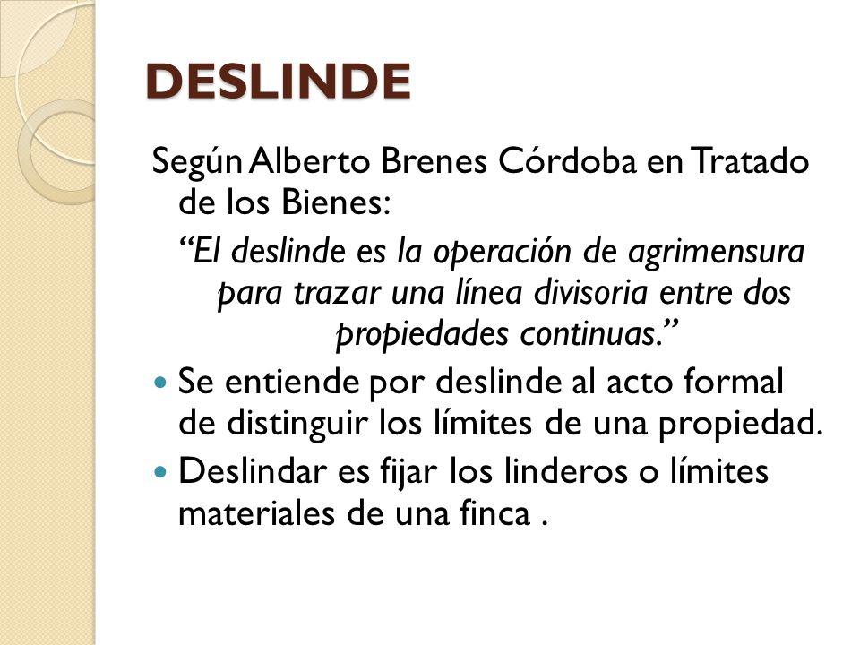 DESLINDE Según Alberto Brenes Córdoba en Tratado de los Bienes: El deslinde es la operación de agrimensura para trazar una línea divisoria entre dos p