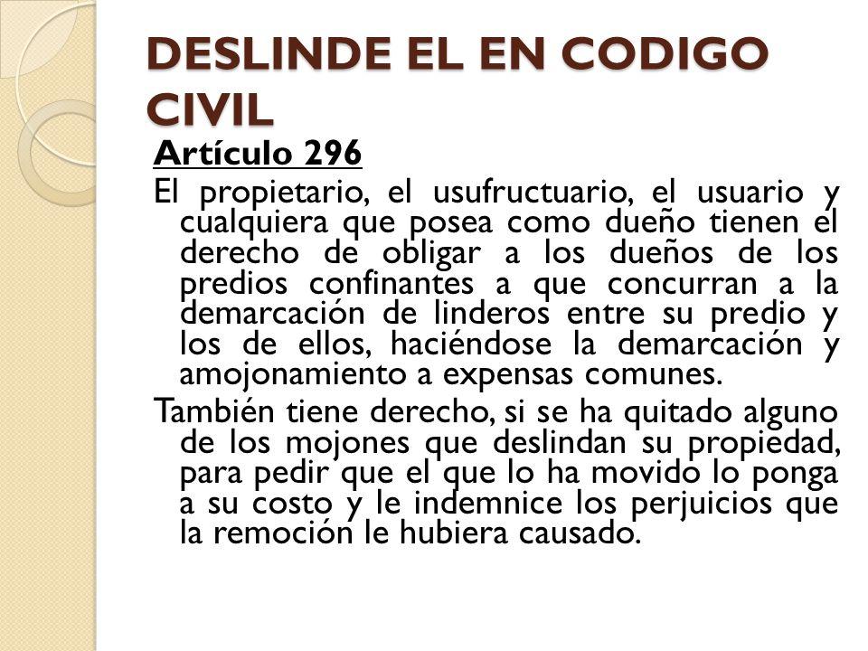 DESLINDE EL EN CODIGO CIVIL Artículo 296 El propietario, el usufructuario, el usuario y cualquiera que posea como dueño tienen el derecho de obligar a