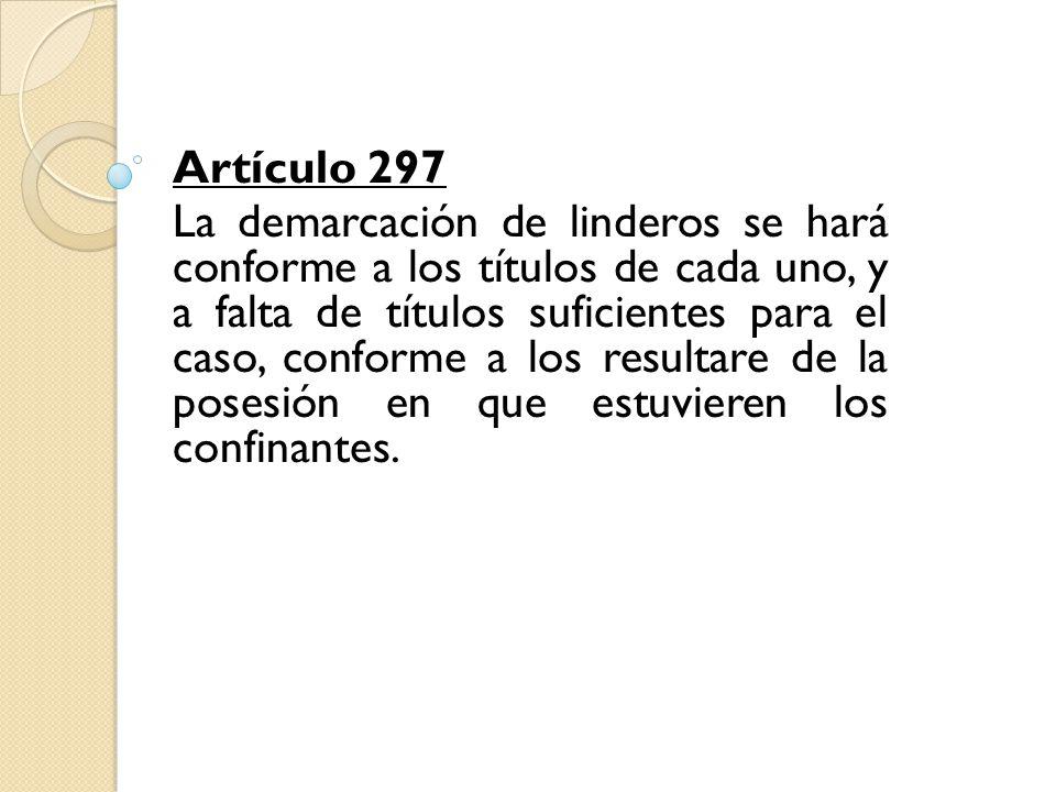 Artículo 297 La demarcación de linderos se hará conforme a los títulos de cada uno, y a falta de títulos suficientes para el caso, conforme a los resu