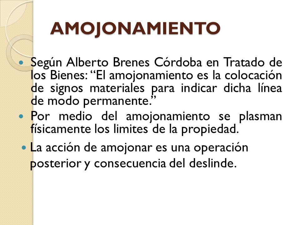 AMOJONAMIENTO Según Alberto Brenes Córdoba en Tratado de los Bienes: El amojonamiento es la colocación de signos materiales para indicar dicha línea d
