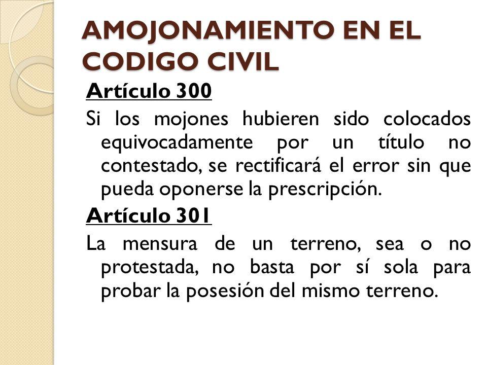 AMOJONAMIENTO EN EL CODIGO CIVIL Artículo 300 Si los mojones hubieren sido colocados equivocadamente por un título no contestado, se rectificará el er