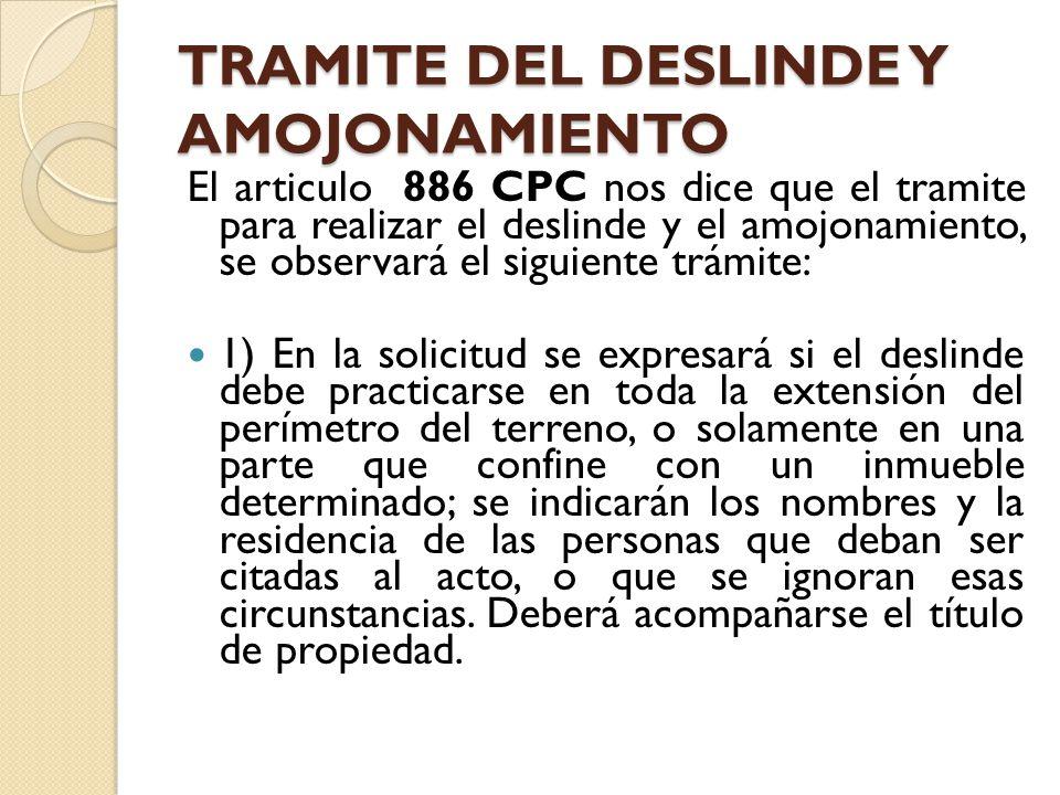 TRAMITE DEL DESLINDE Y AMOJONAMIENTO El articulo 886 CPC nos dice que el tramite para realizar el deslinde y el amojonamiento, se observará el siguien