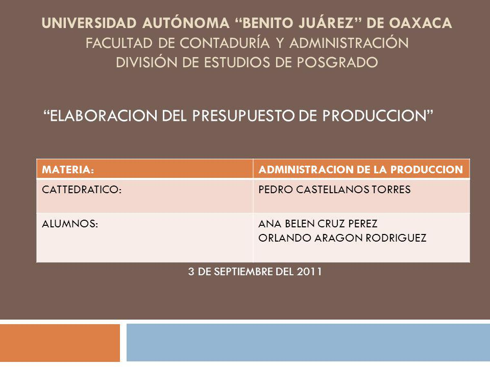 UNIVERSIDAD AUTÓNOMA BENITO JUÁREZ DE OAXACA FACULTAD DE CONTADURÍA Y ADMINISTRACIÓN DIVISIÓN DE ESTUDIOS DE POSGRADO ELABORACION DEL PRESUPUESTO DE PRODUCCION MATERIA:ADMINISTRACION DE LA PRODUCCION CATTEDRATICO:PEDRO CASTELLANOS TORRES ALUMNOS:ANA BELEN CRUZ PEREZ ORLANDO ARAGON RODRIGUEZ 3 DE SEPTIEMBRE DEL 2011