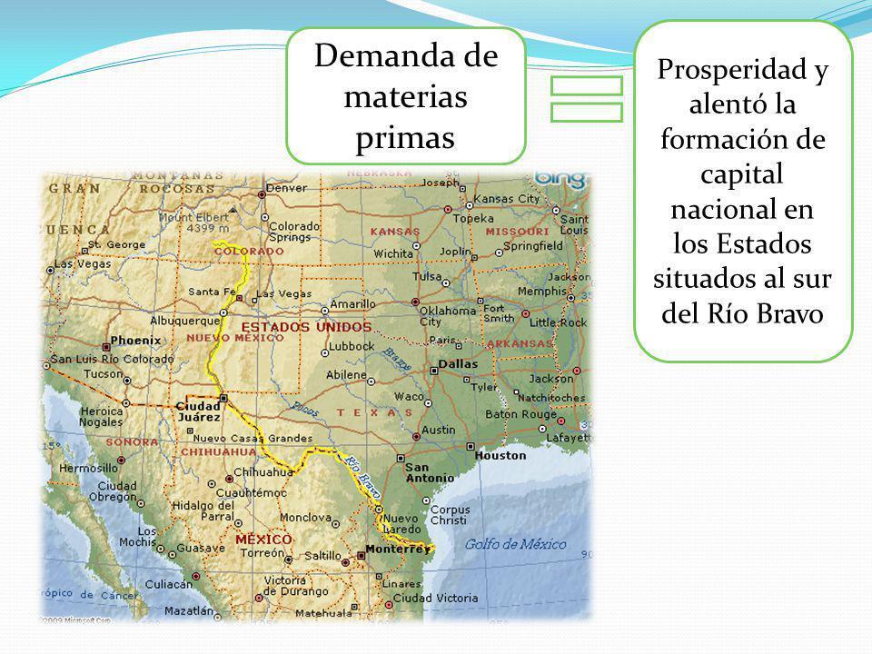 Demanda de materias primas Prosperidad y alentó la formación de capital nacional en los Estados situados al sur del Río Bravo