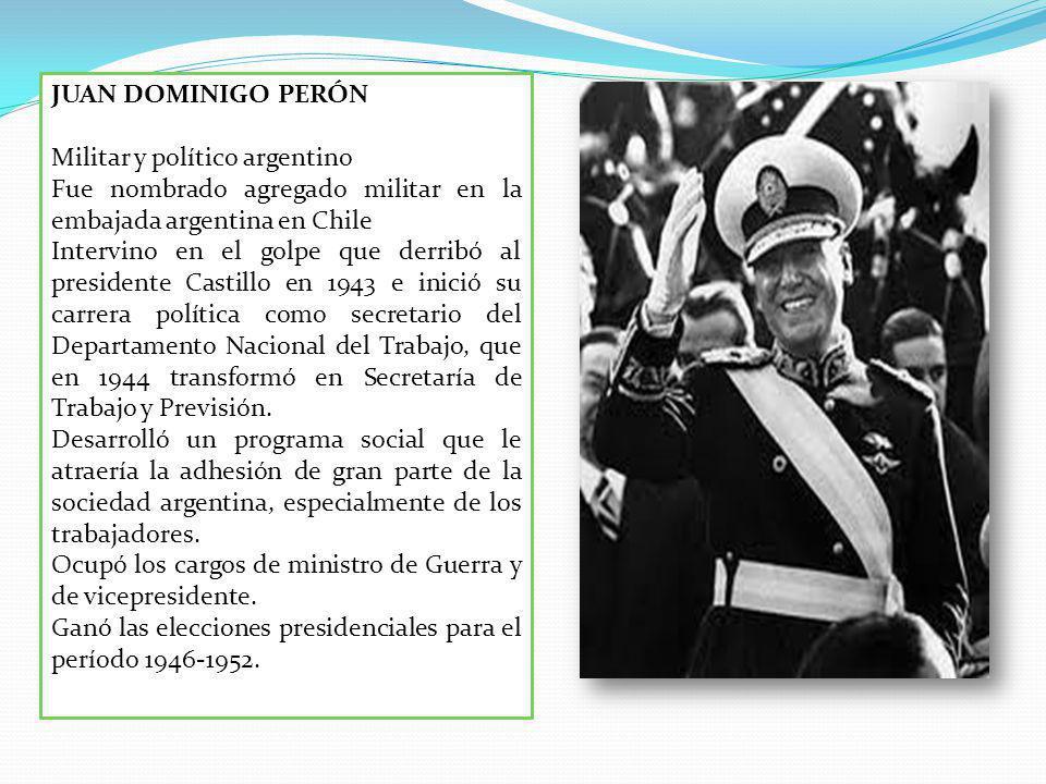 JUAN DOMINIGO PERÓN Militar y político argentino Fue nombrado agregado militar en la embajada argentina en Chile Intervino en el golpe que derribó al presidente Castillo en 1943 e inició su carrera política como secretario del Departamento Nacional del Trabajo, que en 1944 transformó en Secretaría de Trabajo y Previsión.