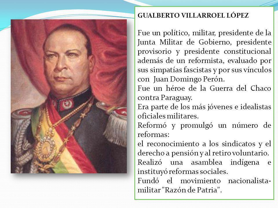 GUALBERTO VILLARROEL LÓPEZ Fue un político, militar, presidente de la Junta Militar de Gobierno, presidente provisorio y presidente constitucional además de un reformista, evaluado por sus simpatías fascistas y por sus vínculos con Juan Domingo Perón.
