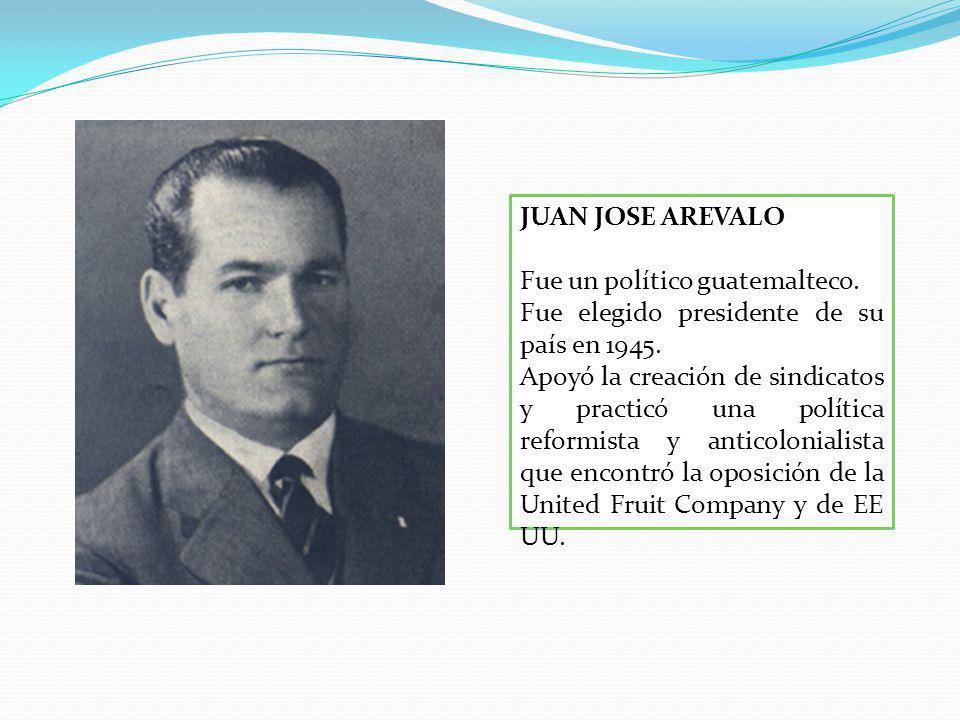 JUAN JOSE AREVALO Fue un político guatemalteco.Fue elegido presidente de su país en 1945.