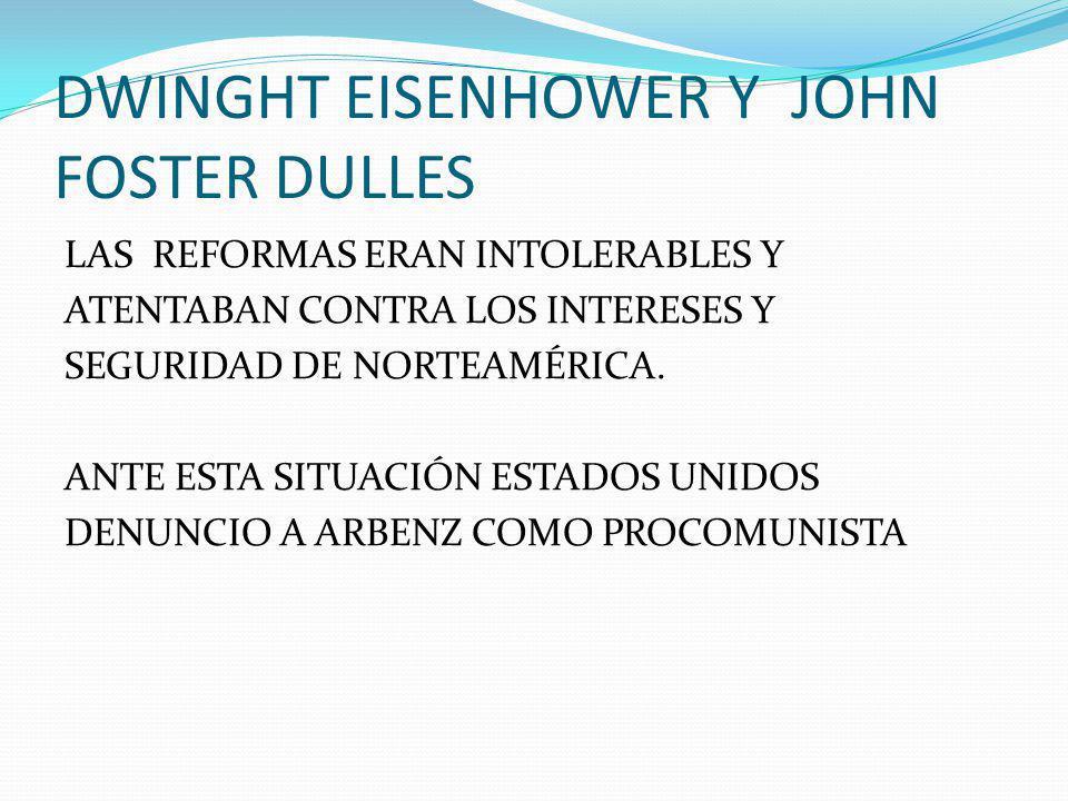 DWINGHT EISENHOWER Y JOHN FOSTER DULLES LAS REFORMAS ERAN INTOLERABLES Y ATENTABAN CONTRA LOS INTERESES Y SEGURIDAD DE NORTEAMÉRICA.