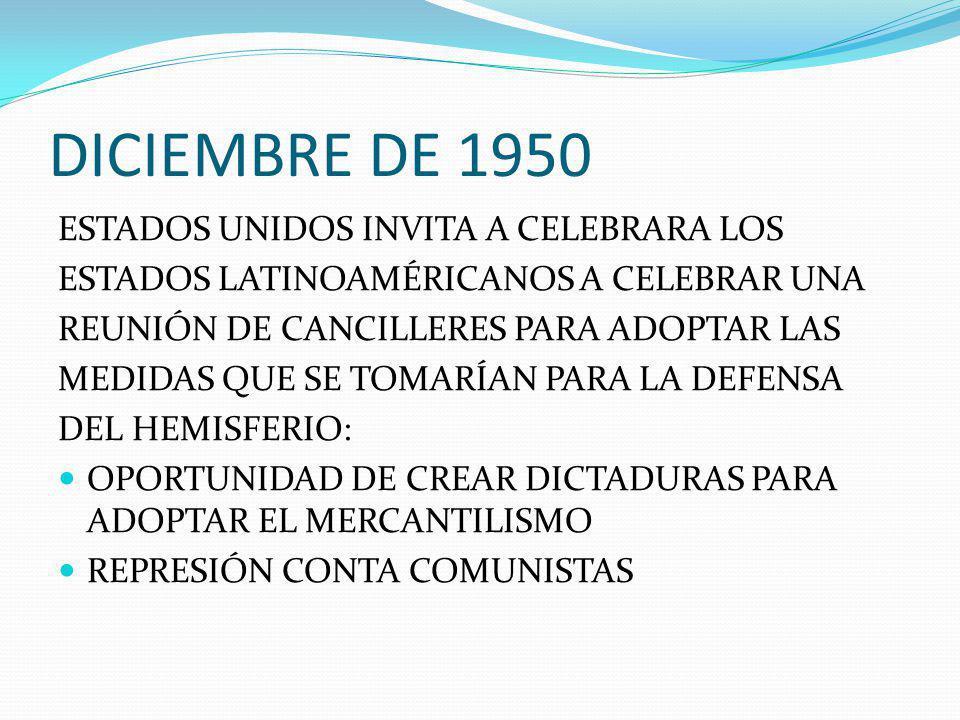 DICIEMBRE DE 1950 ESTADOS UNIDOS INVITA A CELEBRARA LOS ESTADOS LATINOAMÉRICANOS A CELEBRAR UNA REUNIÓN DE CANCILLERES PARA ADOPTAR LAS MEDIDAS QUE SE TOMARÍAN PARA LA DEFENSA DEL HEMISFERIO: OPORTUNIDAD DE CREAR DICTADURAS PARA ADOPTAR EL MERCANTILISMO REPRESIÓN CONTA COMUNISTAS