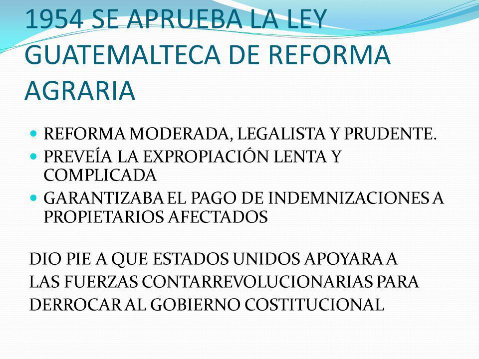 1954 SE APRUEBA LA LEY GUATEMALTECA DE REFORMA AGRARIA REFORMA MODERADA, LEGALISTA Y PRUDENTE.