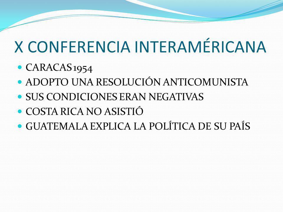 X CONFERENCIA INTERAMÉRICANA CARACAS 1954 ADOPTO UNA RESOLUCIÓN ANTICOMUNISTA SUS CONDICIONES ERAN NEGATIVAS COSTA RICA NO ASISTIÓ GUATEMALA EXPLICA LA POLÍTICA DE SU PAÍS