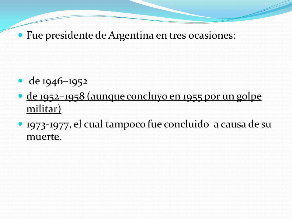 Fue presidente de Argentina en tres ocasiones: de 1946–1952 de 1952–1958 (aunque concluyo en 1955 por un golpe militar) 1973-1977, el cual tampoco fue concluido a causa de su muerte.