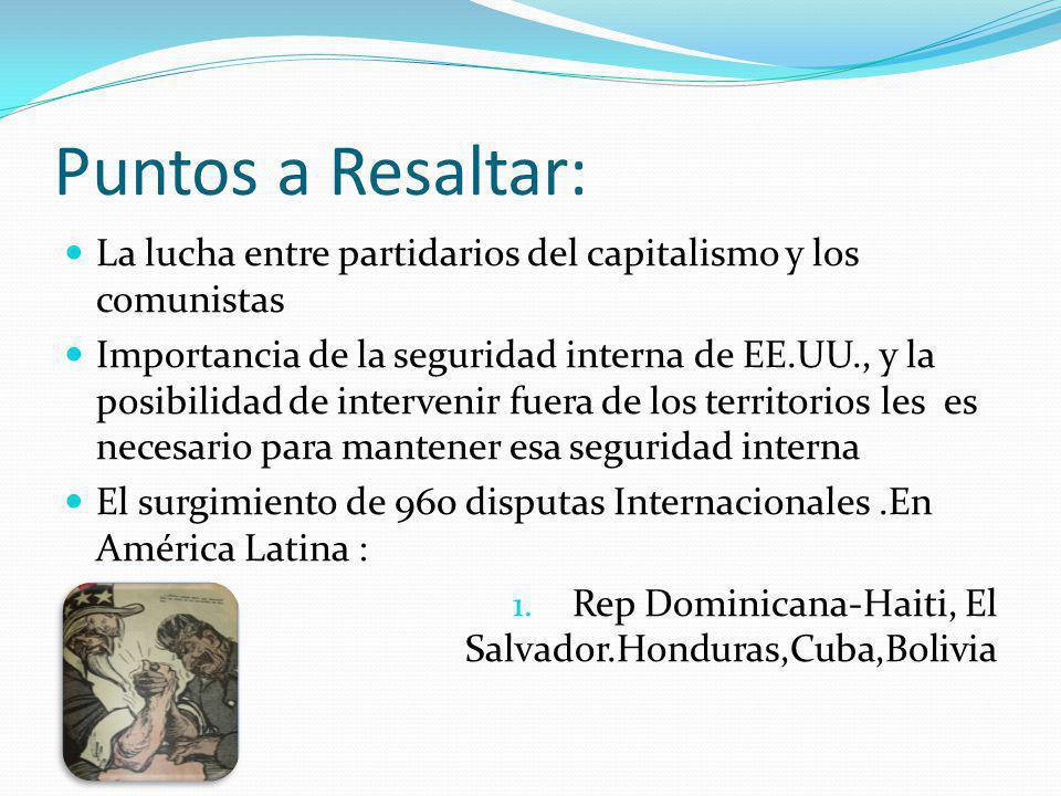Puntos a Resaltar: La lucha entre partidarios del capitalismo y los comunistas Importancia de la seguridad interna de EE.UU., y la posibilidad de intervenir fuera de los territorios les es necesario para mantener esa seguridad interna El surgimiento de 960 disputas Internacionales.En América Latina : 1.