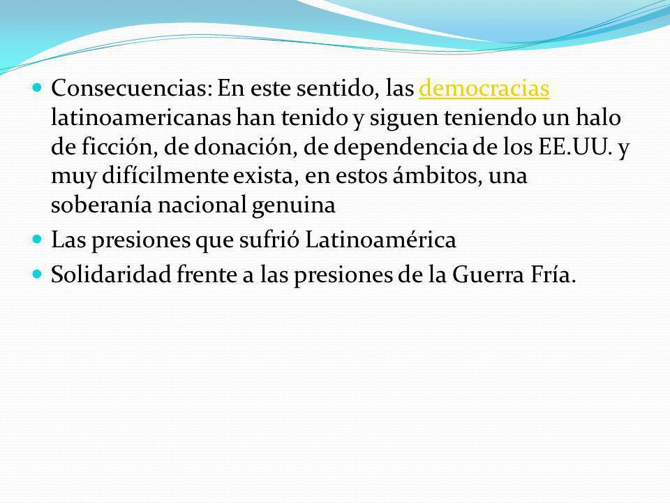 Consecuencias: En este sentido, las democracias latinoamericanas han tenido y siguen teniendo un halo de ficción, de donación, de dependencia de los EE.UU.