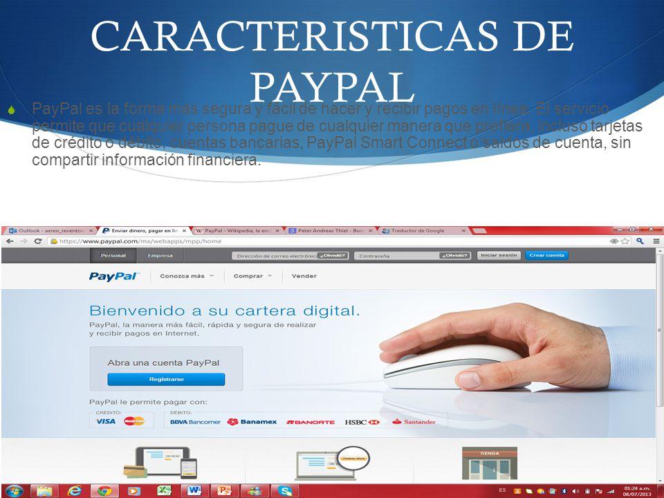 CARACTERISTICAS DE PAYPAL PayPal es la forma más segura y fácil de hacer y recibir pagos en línea. El servicio permite que cualquier persona pague de