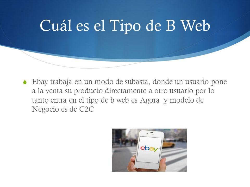 Cuál es el Tipo de B Web Ebay trabaja en un modo de subasta, donde un usuario pone a la venta su producto directamente a otro usuario por lo tanto entra en el tipo de b web es Agora y modelo de Negocio es de C2C