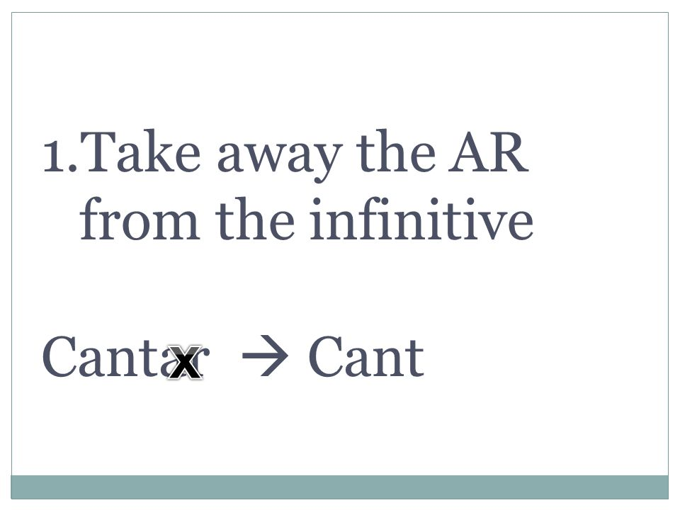 1.Take away the AR from the infinitive Cantar Cant