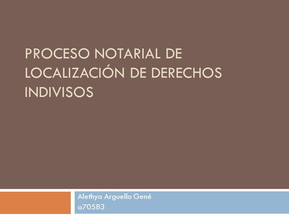 PROCESO NOTARIAL DE LOCALIZACIÓN DE DERECHOS INDIVISOS Alethya Arguello Gené a70583