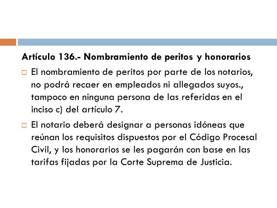 Artículo 136.- Nombramiento de peritos y honorarios El nombramiento de peritos por parte de los notarios, no podrá recaer en empleados ni allegados su
