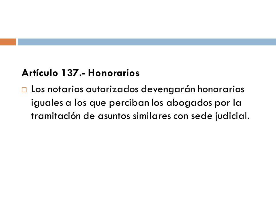 Artículo 137.- Honorarios Los notarios autorizados devengarán honorarios iguales a los que perciban los abogados por la tramitación de asuntos similar