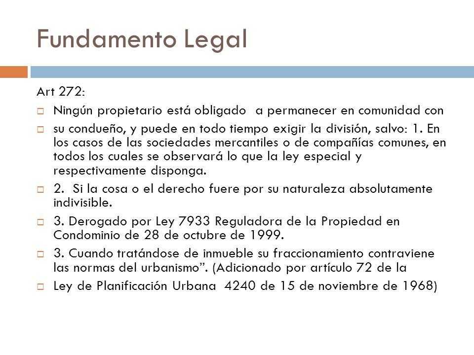 Fundamento Legal Art 272: Ningún propietario está obligado a permanecer en comunidad con su condueño, y puede en todo tiempo exigir la división, salvo