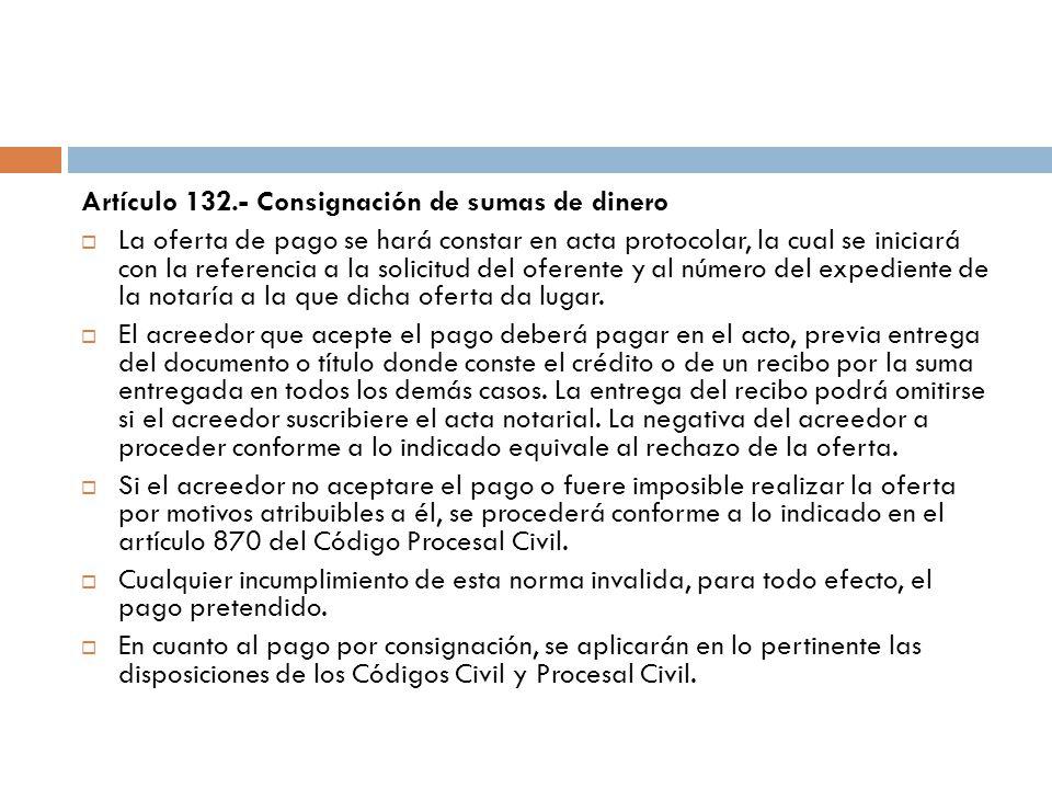 Artículo 132.- Consignación de sumas de dinero La oferta de pago se hará constar en acta protocolar, la cual se iniciará con la referencia a la solici