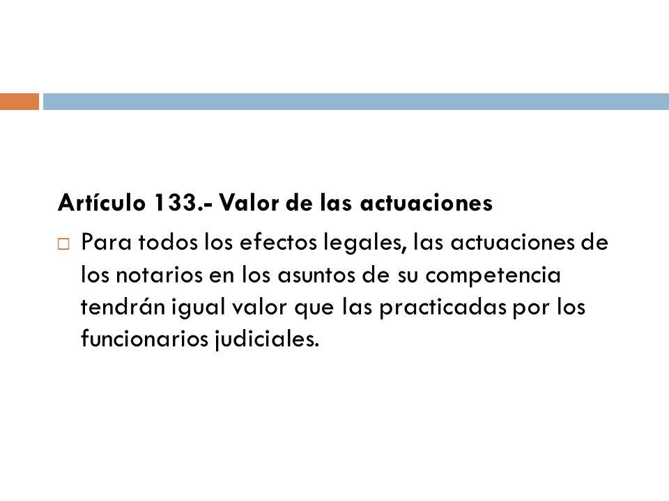 Artículo 133.- Valor de las actuaciones Para todos los efectos legales, las actuaciones de los notarios en los asuntos de su competencia tendrán igual