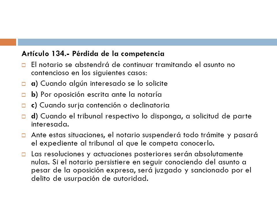 Artículo 134.- Pérdida de la competencia El notario se abstendrá de continuar tramitando el asunto no contencioso en los siguientes casos: a) Cuando a