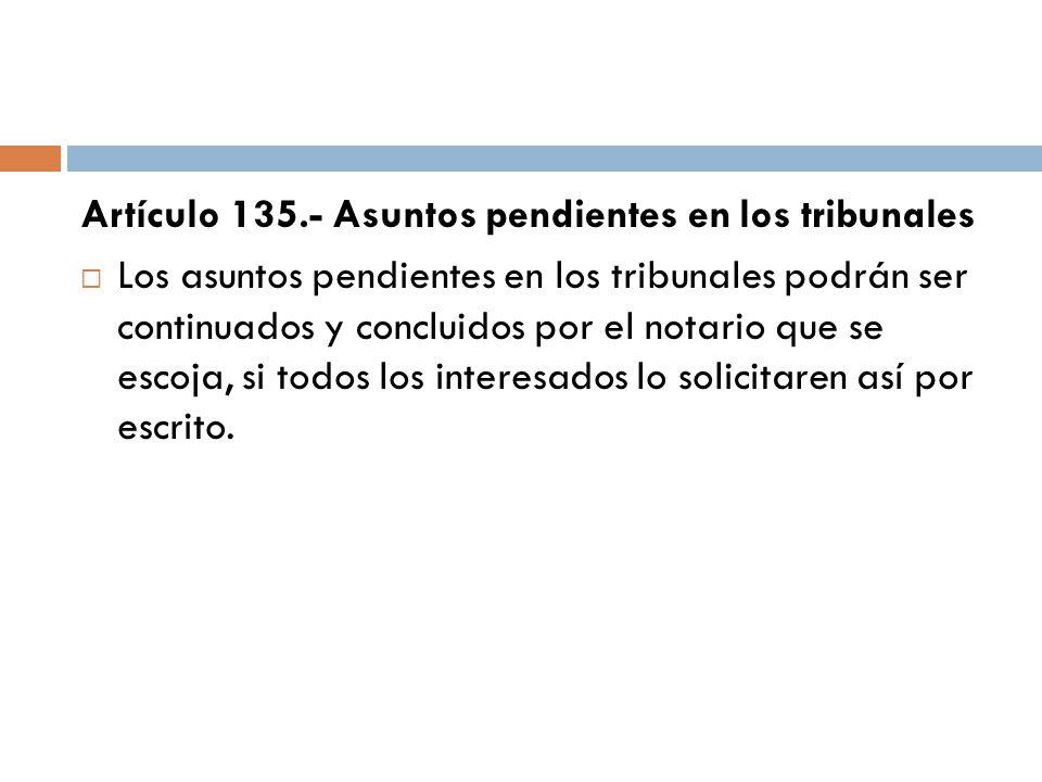 Artículo 135.- Asuntos pendientes en los tribunales Los asuntos pendientes en los tribunales podrán ser continuados y concluidos por el notario que se