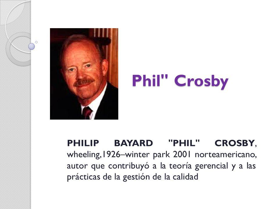Phil Crosby PHILIP BAYARD PHIL CROSBY, wheeling,1926–winter park 2001 norteamericano, autor que contribuyó a la teoría gerencial y a las prácticas de la gestión de la calidad