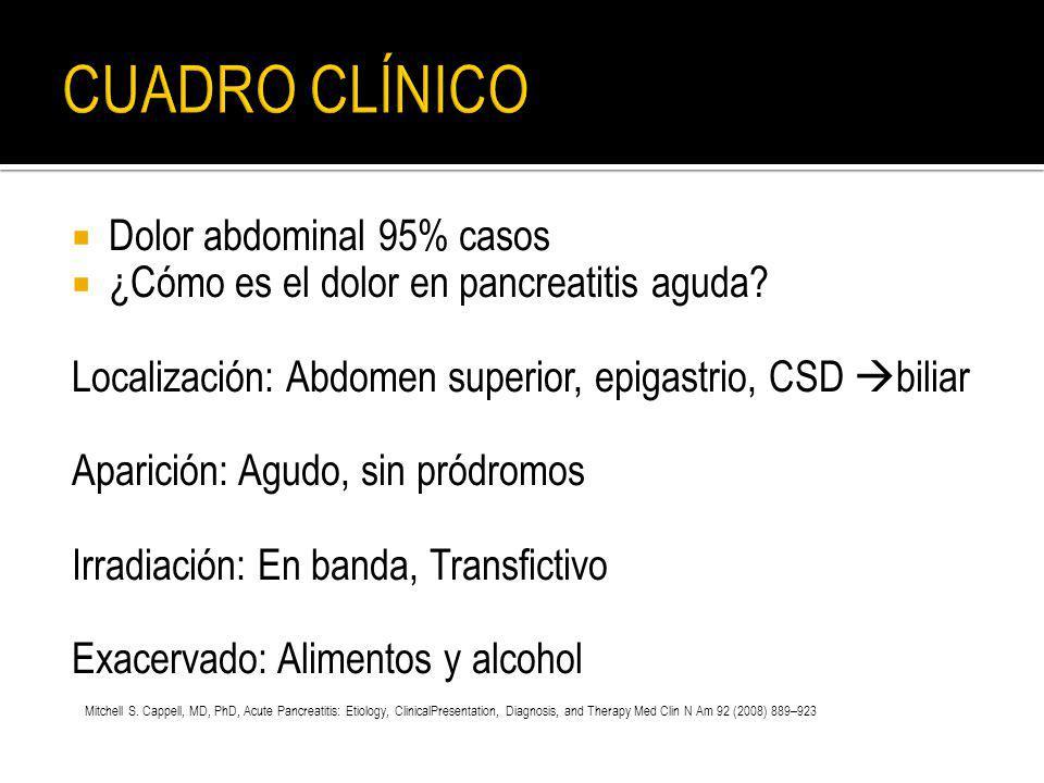 Dolor abdominal 95% casos ¿Cómo es el dolor en pancreatitis aguda? Localización: Abdomen superior, epigastrio, CSD biliar Aparición: Agudo, sin pródro