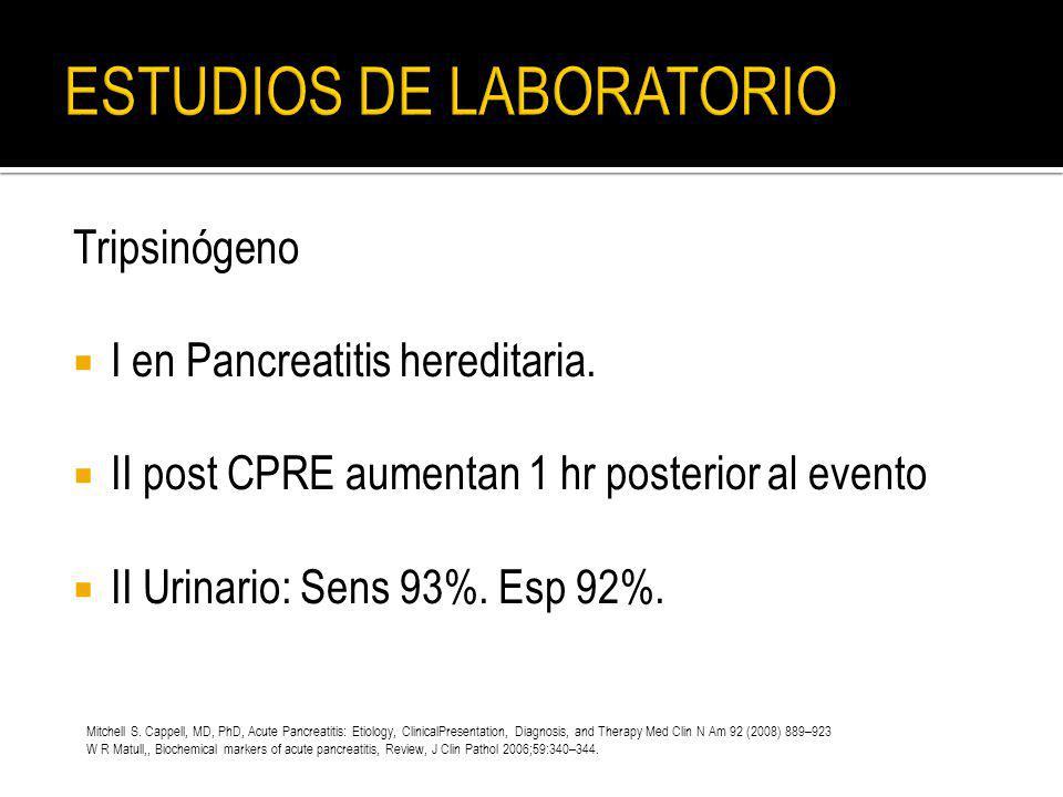 Tripsinógeno I en Pancreatitis hereditaria. II post CPRE aumentan 1 hr posterior al evento II Urinario: Sens 93%. Esp 92%. Mitchell S. Cappell, MD, Ph