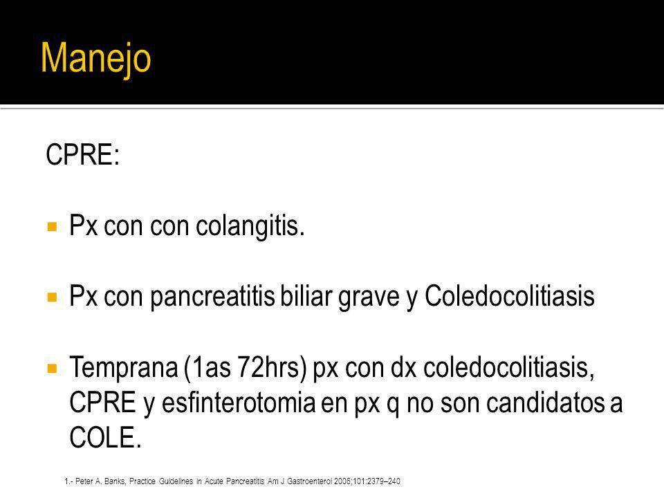 CPRE: Px con con colangitis. Px con pancreatitis biliar grave y Coledocolitiasis Temprana (1as 72hrs) px con dx coledocolitiasis, CPRE y esfinterotomi
