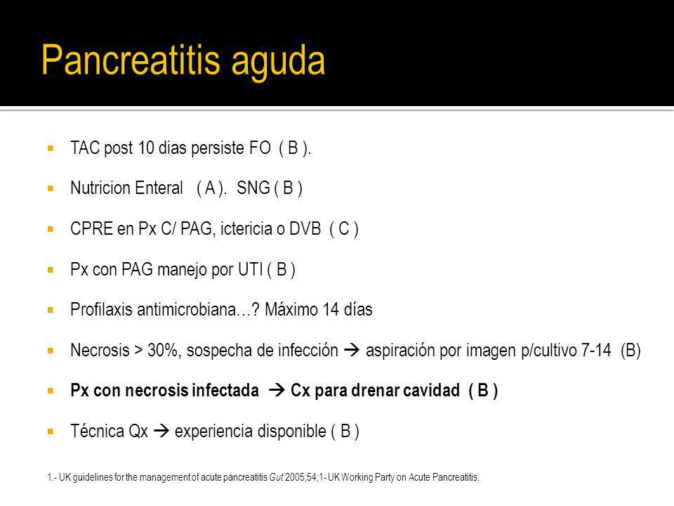 TAC post 10 dias persiste FO ( B ). Nutricion Enteral ( A ). SNG ( B ) CPRE en Px C/ PAG, ictericia o DVB ( C ) Px con PAG manejo por UTI ( B ) Profil