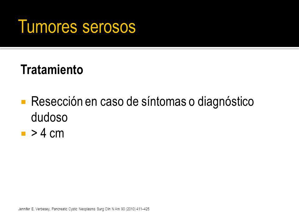 Tratamiento Resección en caso de síntomas o diagnóstico dudoso > 4 cm Jennifer E. Verbesey, Pancreatic Cystic Neoplasms Surg Clin N Am 90 (2010) 411–4