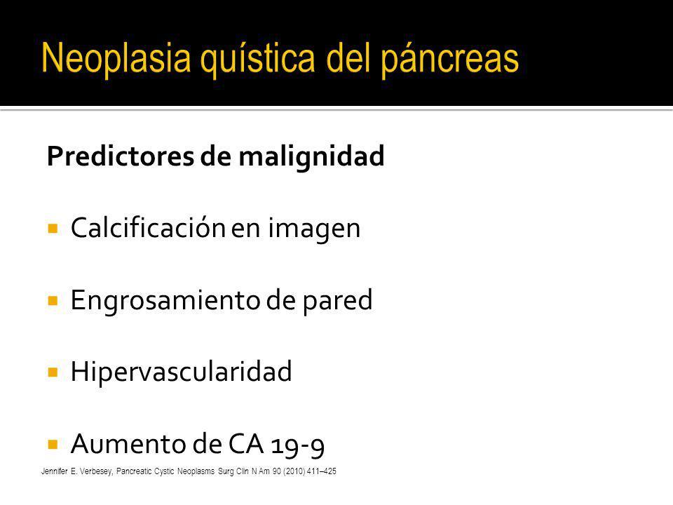 Predictores de malignidad Calcificación en imagen Engrosamiento de pared Hipervascularidad Aumento de CA 19-9 Jennifer E. Verbesey, Pancreatic Cystic