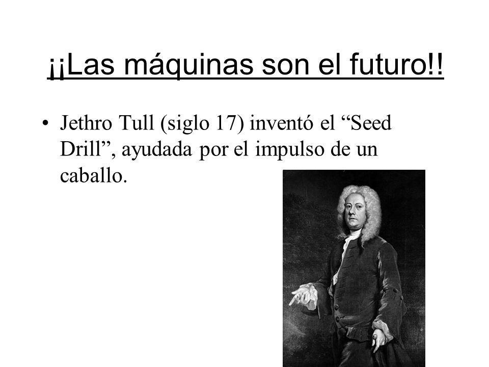 ¡¡Las máquinas son el futuro!! Jethro Tull (siglo 17) inventó el Seed Drill, ayudada por el impulso de un caballo.
