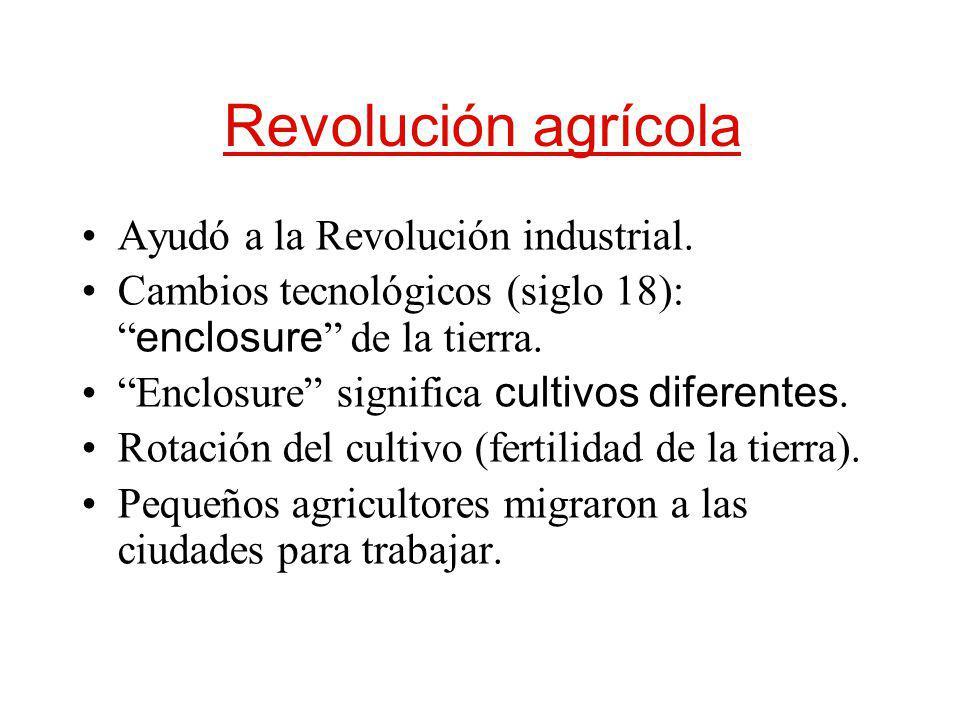 Revolución agrícola Ayudó a la Revolución industrial. Cambios tecnológicos (siglo 18): enclosure de la tierra. Enclosure significa cultivos diferentes