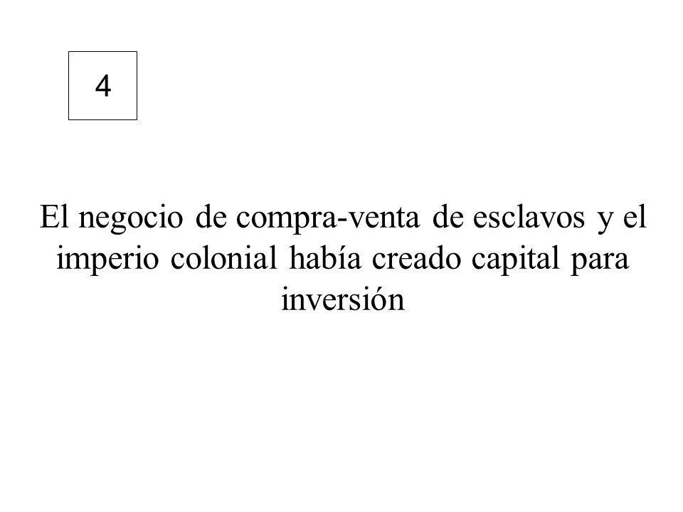 El negocio de compra-venta de esclavos y el imperio colonial había creado capital para inversión 4