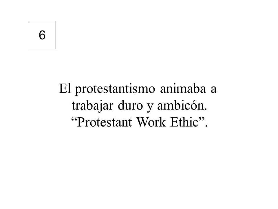 El protestantismo animaba a trabajar duro y ambicón. Protestant Work Ethic. 6