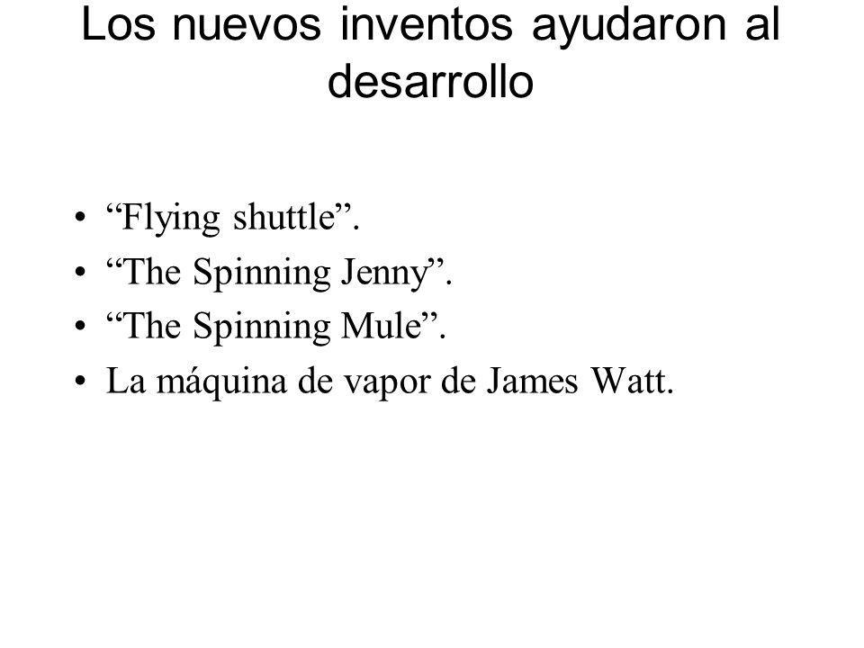 Los nuevos inventos ayudaron al desarrollo Flying shuttle. The Spinning Jenny. The Spinning Mule. La máquina de vapor de James Watt.