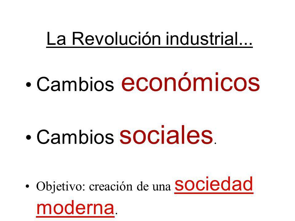 La Revolución industrial... Cambios económicos Cambios sociales. Objetivo: creación de una sociedad moderna.