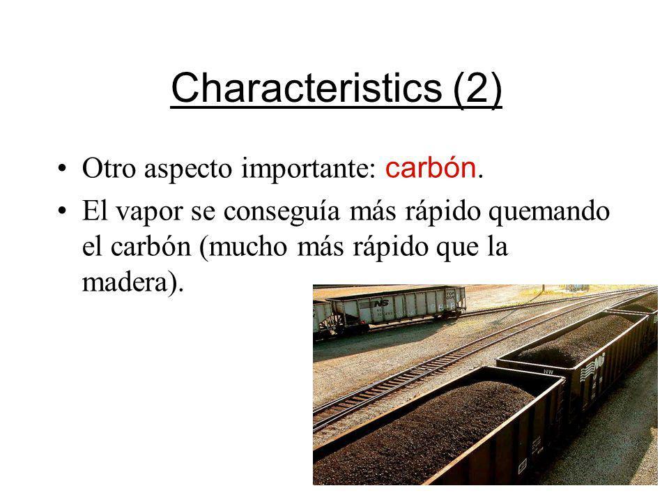 Characteristics (2) Otro aspecto importante: carbón. El vapor se conseguía más rápido quemando el carbón (mucho más rápido que la madera).