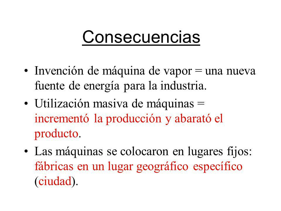 Consecuencias Invención de máquina de vapor = una nueva fuente de energía para la industria. Utilización masiva de máquinas = incrementó la producción