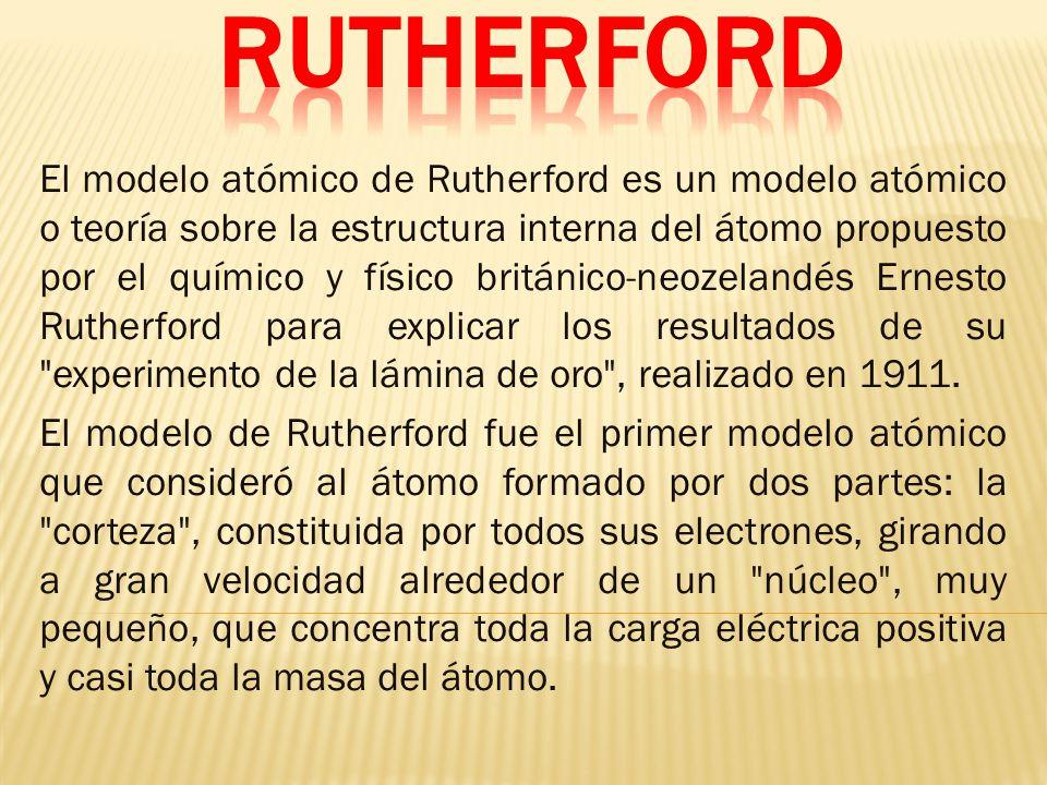 El modelo atómico de Rutherford es un modelo atómico o teoría sobre la estructura interna del átomo propuesto por el químico y físico británico-neozelandés Ernesto Rutherford para explicar los resultados de su experimento de la lámina de oro , realizado en 1911.